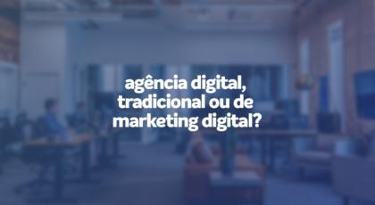diferença entre agência digital, tradicional, de marketing digital