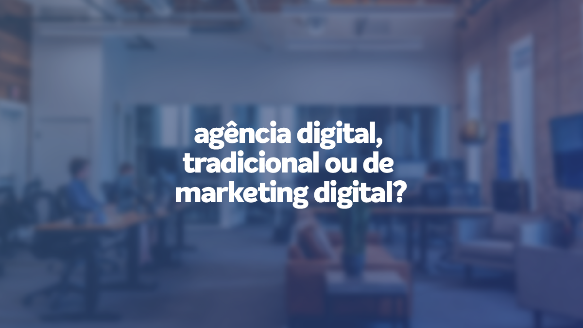 diferença entre agência digital, tradicional, de marketing digital